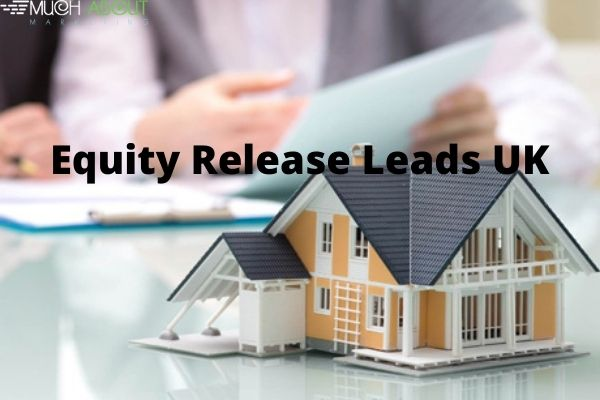 Here Are The Best Equity Release Leads UK!!