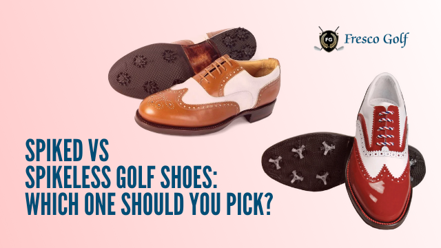 SPIKED VS SPIKELESS GOLF SHOES: WHICH ONE SHOULD YOU PICK?