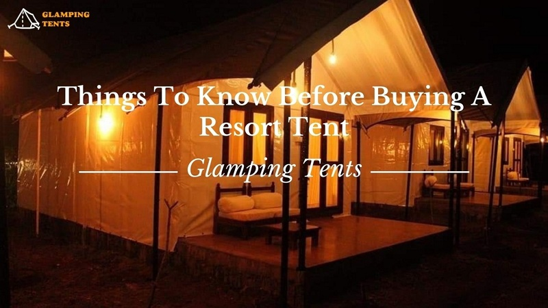 Things To Know Before Buying A Resort Tent For Personal Or Professional Use
