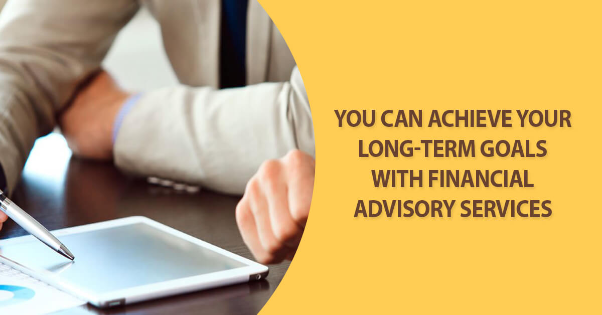 Achieve your goals with financial advisory services