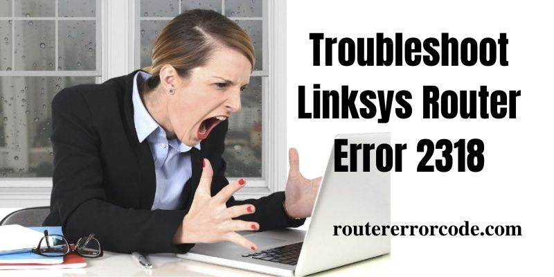 Troubleshoot to Resolve Linksys Router Error 2318