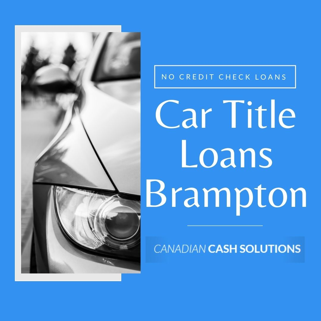 Car Title Loans Brampton with no credit check can help you borrow money